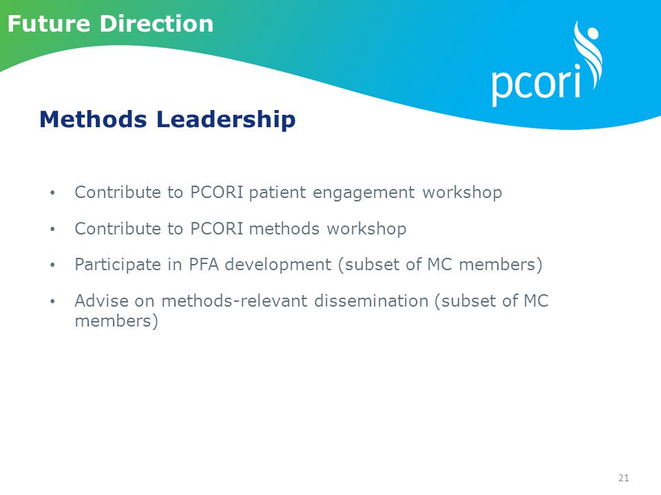 21 Contribute to PCORI patient engagement workshop Contribute to PCORI methods workshop Participate in PFA development (subset of MC members) Advise on methods-relevant dissemination (subset of MC members) Methods Leadership Future Direction