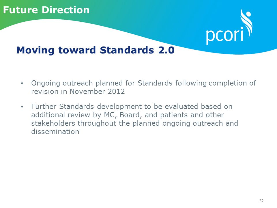 22 Ongoing outreach planned for Standards following completion of revision in November 2012 Further Standards development to be evaluated based on additional review by MC, Board, and patients and other stakeholders throughout the planned ongoing outreach and dissemination Future Direction Moving toward Standards 2.0