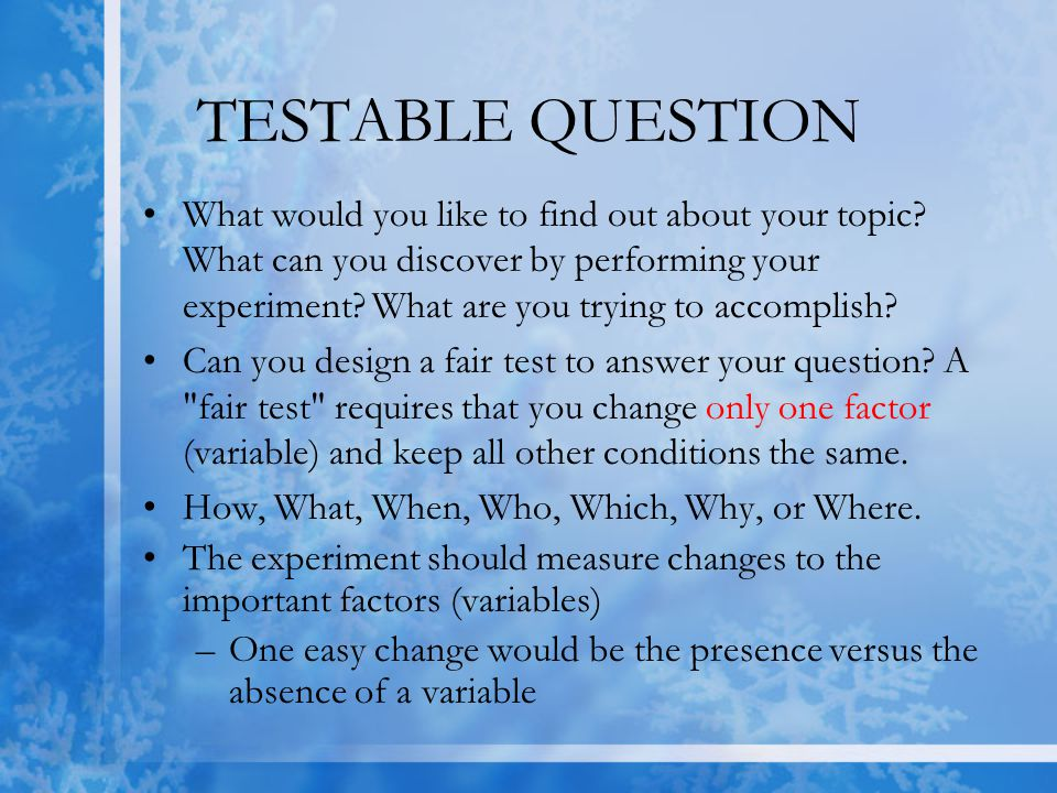 TESTABLE QUESTIONS (CONT.) Your science fair project question should involve factors or traits that you can numerically measure or identify –Traits that are easy to measure typically involve a quantity such as : count, percentage, length, width, weight, voltage, velocity, energy, time, etc.