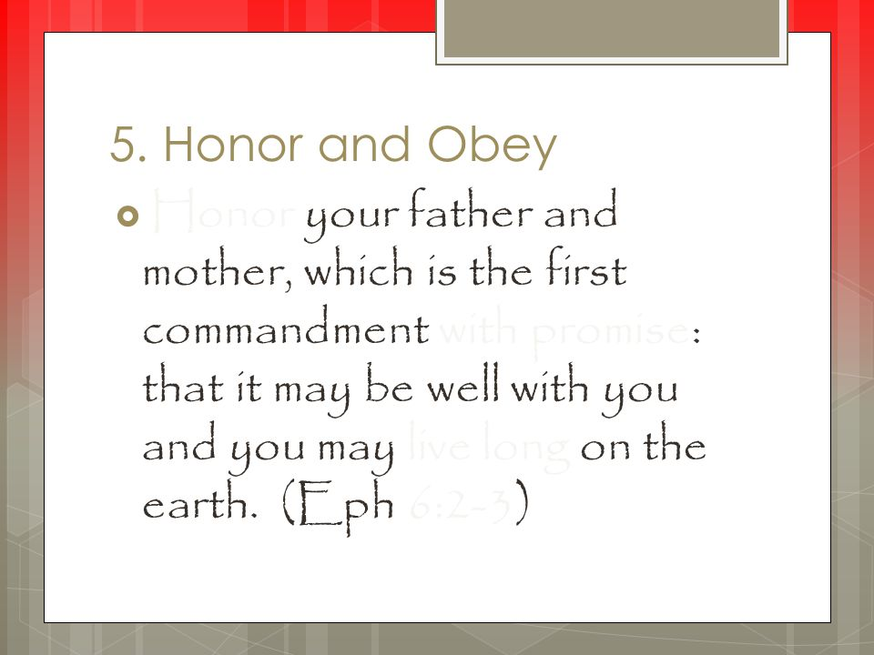 5. Honor and Obey  Honor your father and mother, which is the first commandment with promise: that it may be well with you and you may live long on t