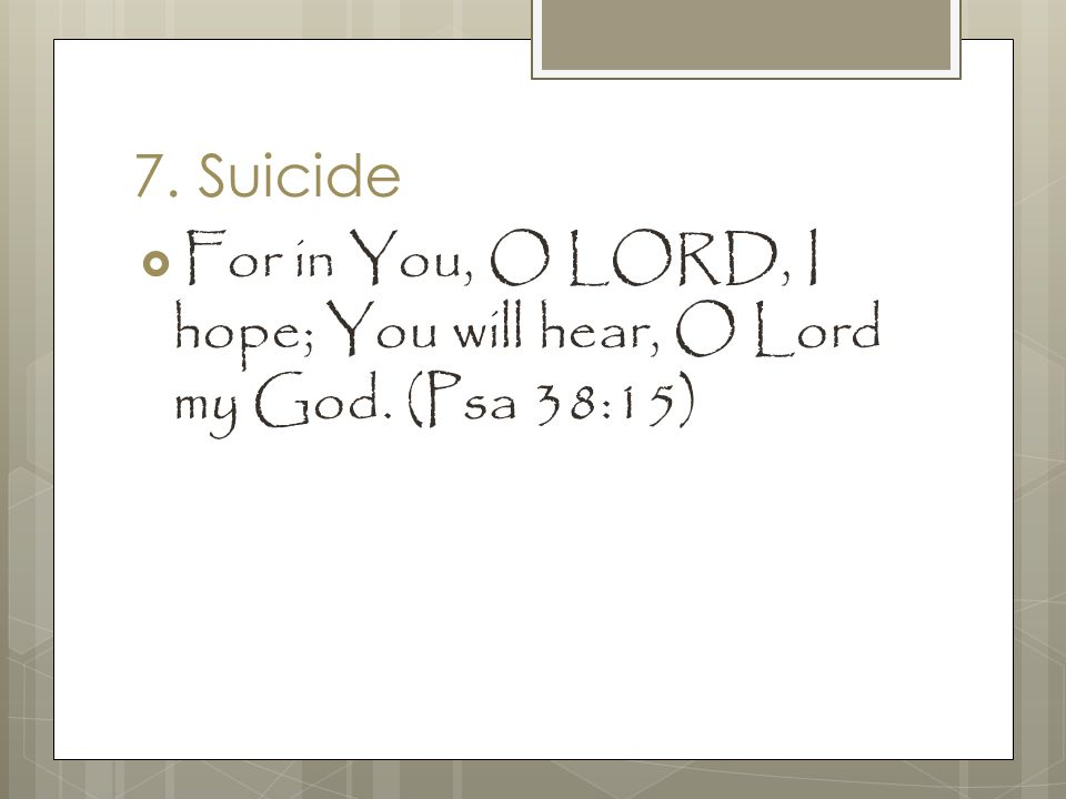 7. Suicide  For in You, O LORD, I hope; You will hear, O Lord my God. (Psa 38:15)