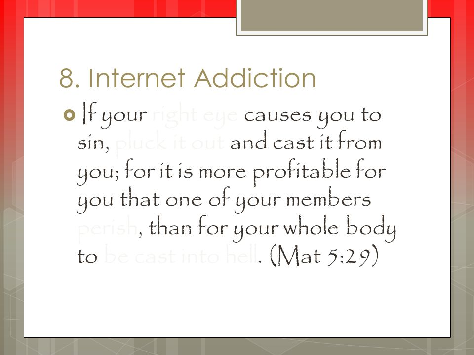 8. Internet Addiction  If your right eye causes you to sin, pluck it out and cast it from you; for it is more profitable for you that one of your mem