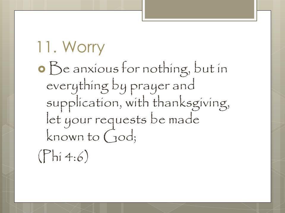 11. Worry  Be anxious for nothing, but in everything by prayer and supplication, with thanksgiving, let your requests be made known to God; (Phi 4:6)