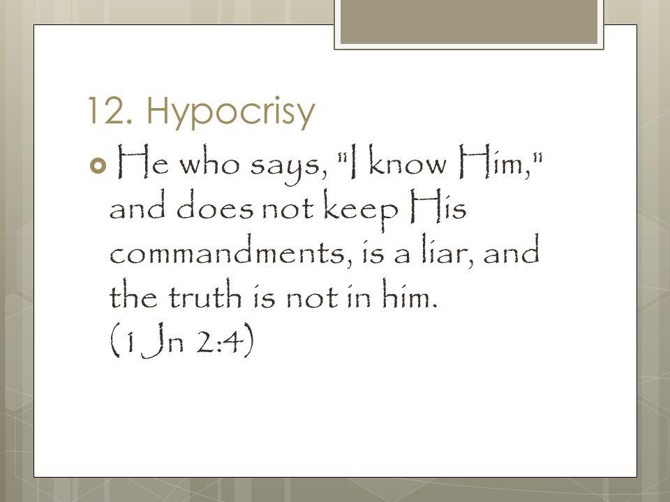 12. Hypocrisy  He who says,