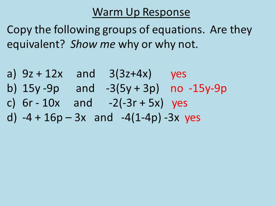 Warm Up Response Copy the following groups of equations. Are they equivalent? Show me why or why not. a)9z + 12x and 3(3z+4x) yes b)15y -9p and -3(5y