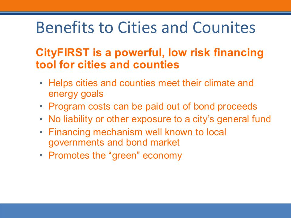 Benefits to Cities and Counites CityFIRST is a powerful, low risk financing tool for cities and counties Helps cities and counties meet their climate and energy goals Program costs can be paid out of bond proceeds No liability or other exposure to a city's general fund Financing mechanism well known to local governments and bond market Promotes the green economy