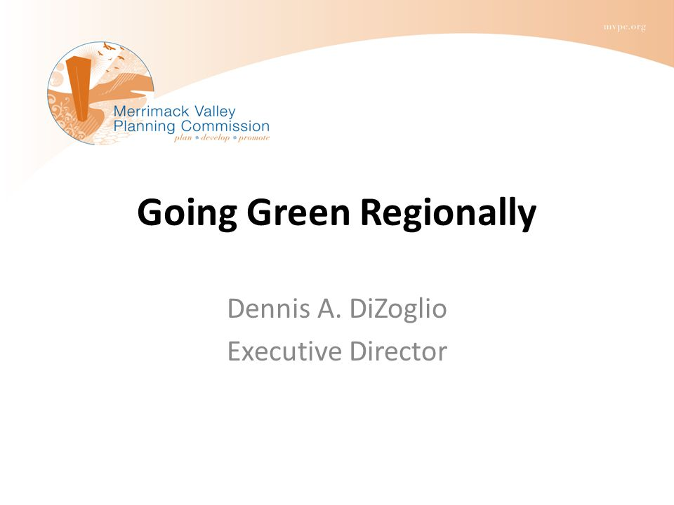 Going Green Regionally Dennis A. DiZoglio Executive Director