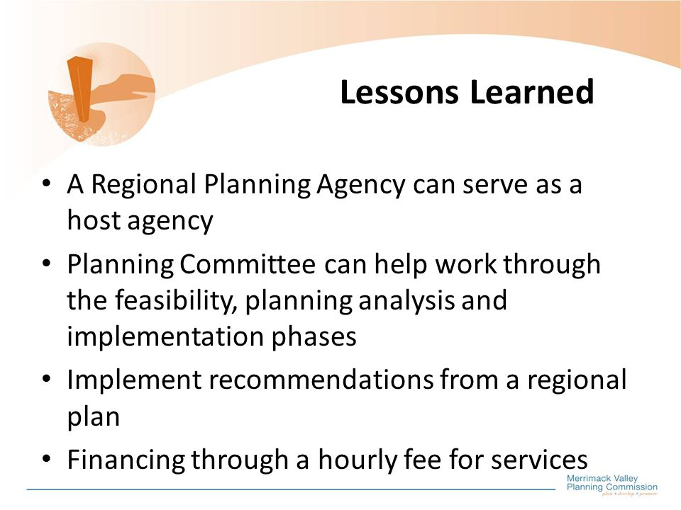 Lessons Learned A Regional Planning Agency can serve as a host agency Planning Committee can help work through the feasibility, planning analysis and implementation phases Implement recommendations from a regional plan Financing through a hourly fee for services