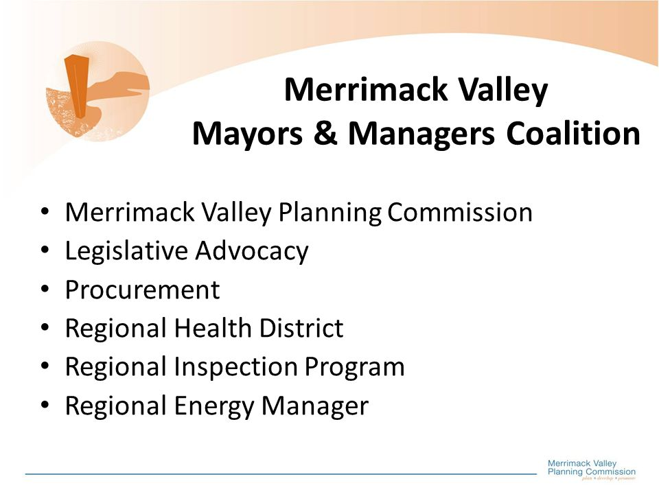 Merrimack Valley Mayors & Managers Coalition Merrimack Valley Planning Commission Legislative Advocacy Procurement Regional Health District Regional Inspection Program Regional Energy Manager