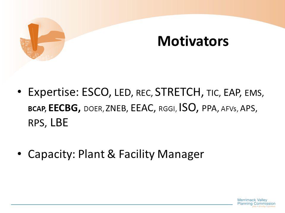 Motivators Expertise: ESCO, LED, REC, STRETCH, TIC, EAP, EMS, BCAP, EECBG, DOER, ZNEB, EEAC, RGGI, ISO, PPA, AFVs, APS, RPS, LBE Capacity: Plant & Facility Manager