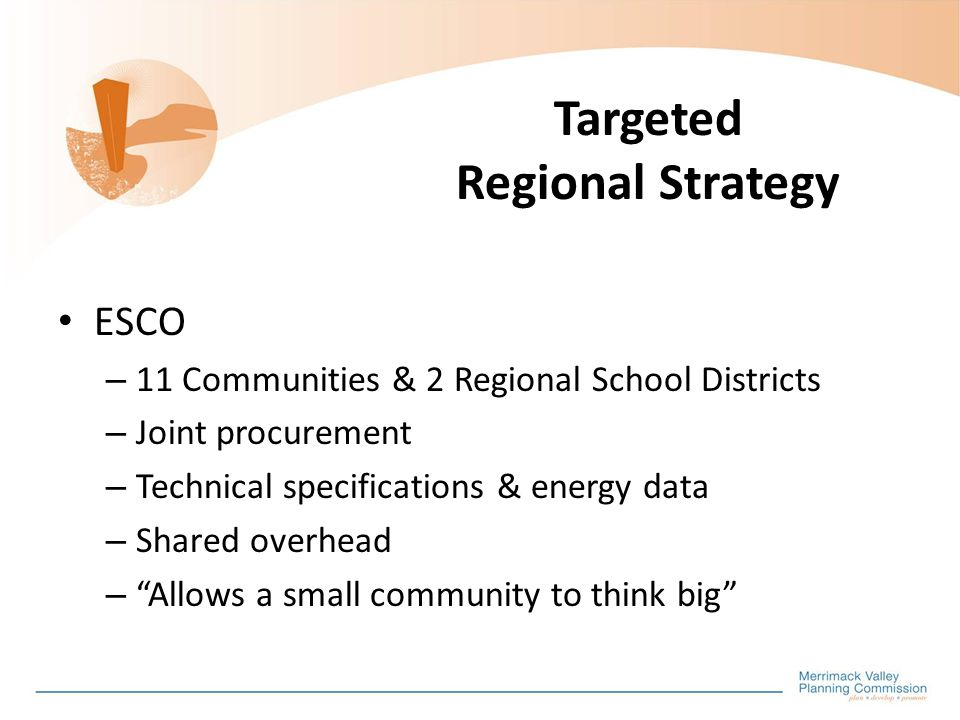 Targeted Regional Strategy ESCO – 11 Communities & 2 Regional School Districts – Joint procurement – Technical specifications & energy data – Shared overhead – Allows a small community to think big