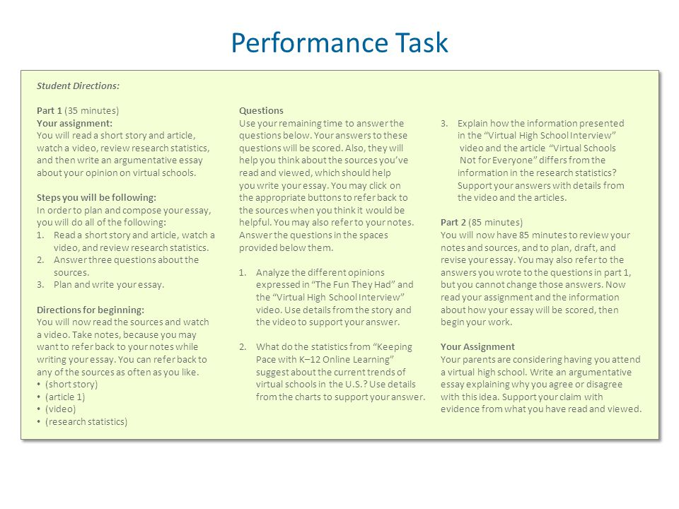 Performance Task Student Directions: Part 1 (35 minutes) Your assignment: You will read a short story and article, watch a video, review research statistics, and then write an argumentative essay about your opinion on virtual schools.