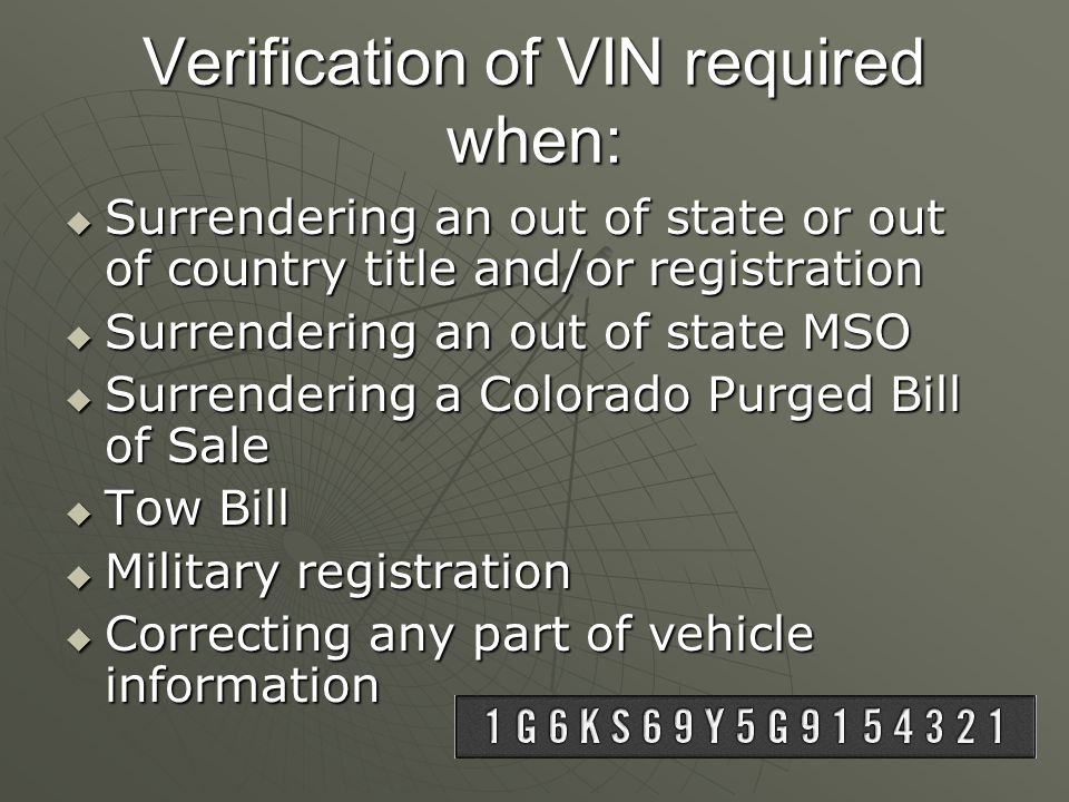 Verification of VIN required when:  Surrendering an out of state or out of country title and/or registration  Surrendering an out of state MSO  Surrendering a Colorado Purged Bill of Sale  Tow Bill  Military registration  Correcting any part of vehicle information