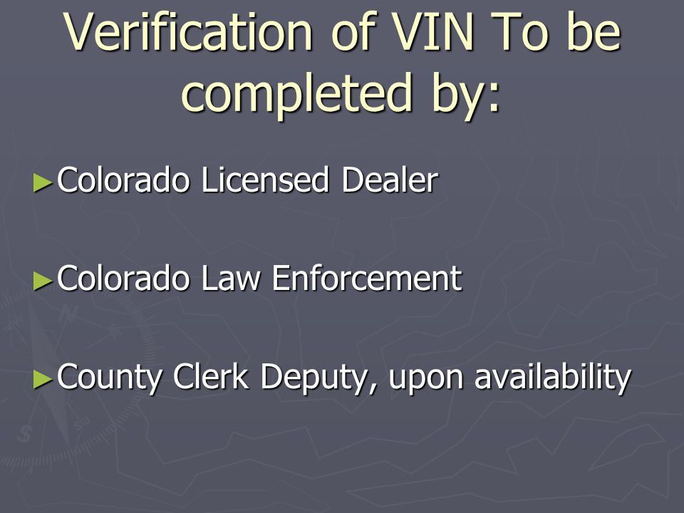 Verification of VIN To be completed by: ► Colorado Licensed Dealer ► Colorado Law Enforcement ► County Clerk Deputy, upon availability