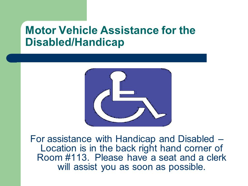 Motor Vehicle Assistance for the Disabled/Handicap For assistance with Handicap and Disabled – Location is in the back right hand corner of Room #113.