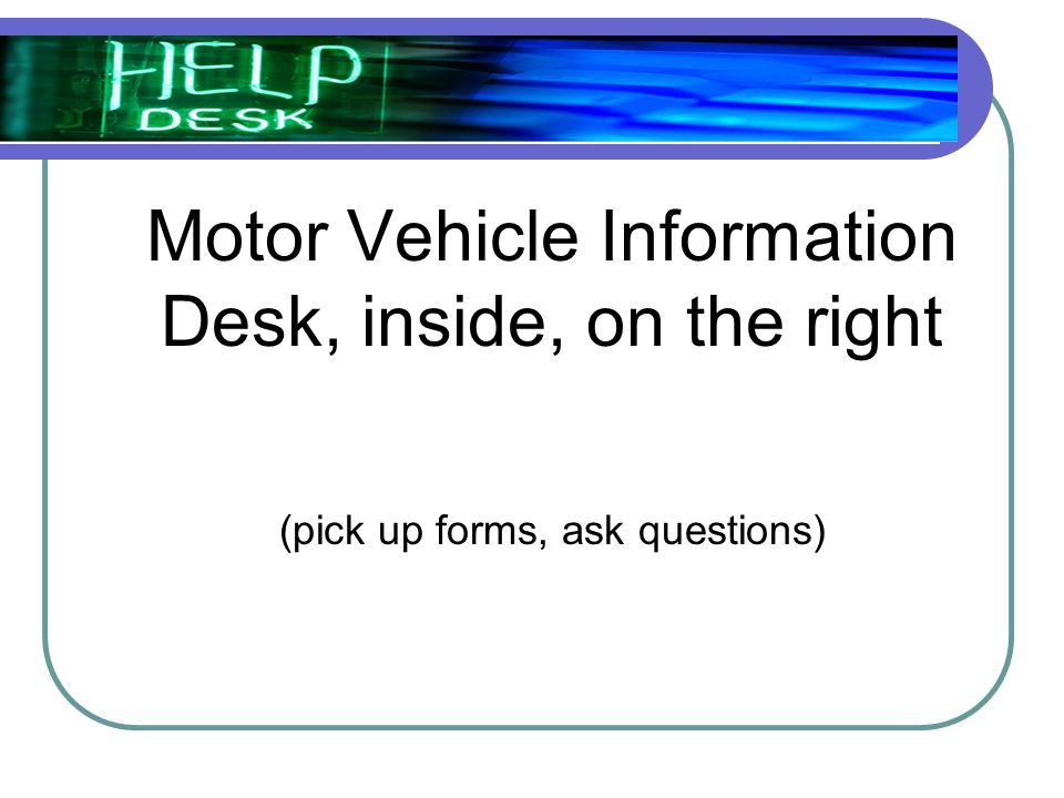 Motor Vehicle Information Desk, inside, on the right (pick up forms, ask questions)