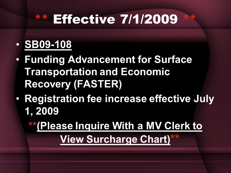 ** Effective 7/1/2009 ** SB09-108 Funding Advancement for Surface Transportation and Economic Recovery (FASTER) Registration fee increase effective July 1, 2009 **(Please Inquire With a MV Clerk to View Surcharge Chart) **
