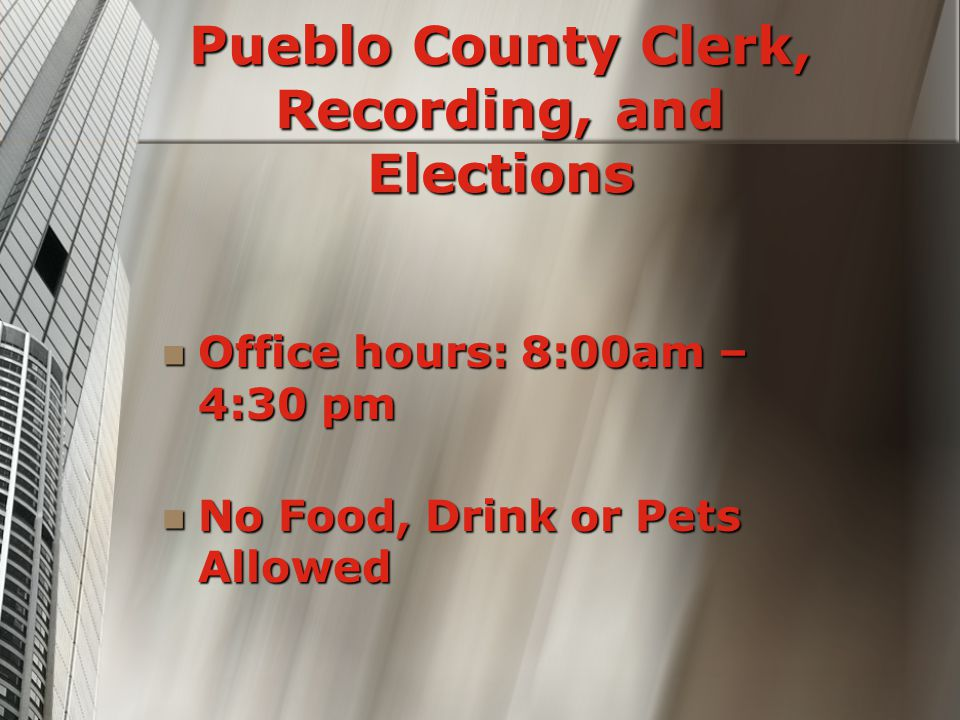 Pueblo County Clerk, Recording, and Elections Office hours: 8:00am – 4:30 pm Office hours: 8:00am – 4:30 pm No Food, Drink or Pets Allowed No Food, Drink or Pets Allowed