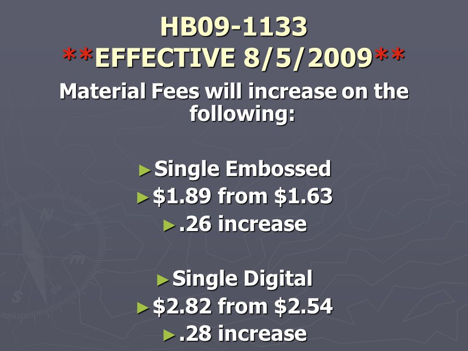 HB09-1133 **EFFECTIVE 8/5/2009** Material Fees will increase on the following: ► Single Embossed ► $1.89 from $1.63 ►.26 increase ► Single Digital ► $2.82 from $2.54 ►.28 increase