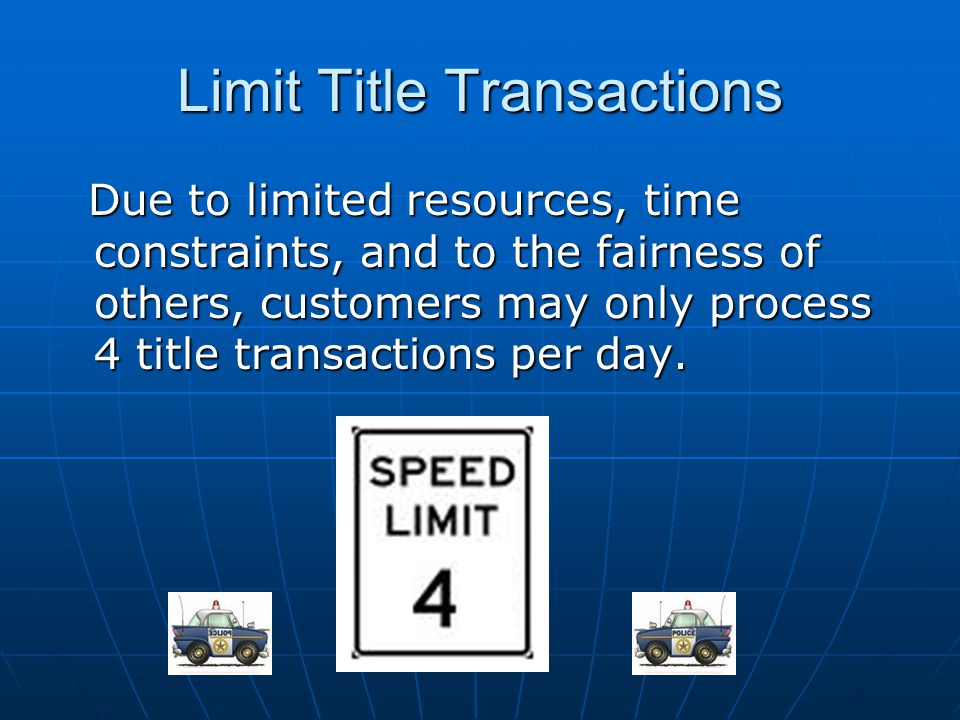 Limit Title Transactions Due to limited resources, time constraints, and to the fairness of others, customers may only process 4 title transactions pe