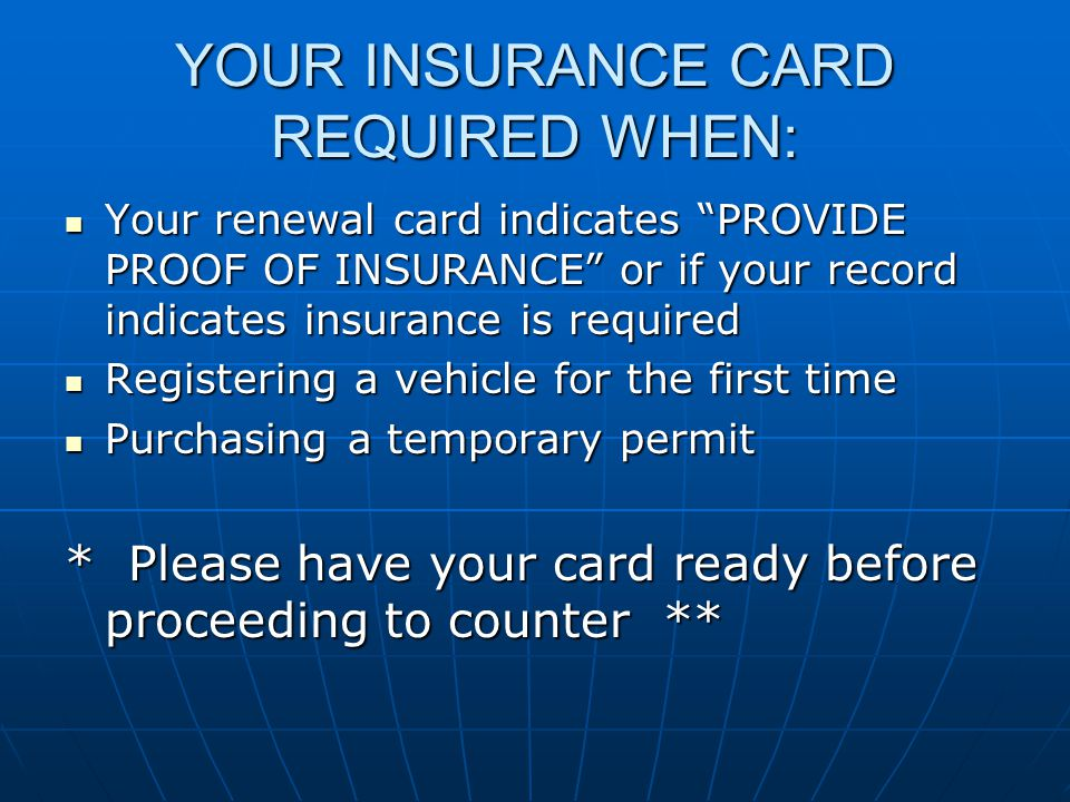 """YOUR INSURANCE CARD REQUIRED WHEN: Your renewal card indicates """"PROVIDE PROOF OF INSURANCE"""" or if your record indicates insurance is required Your ren"""