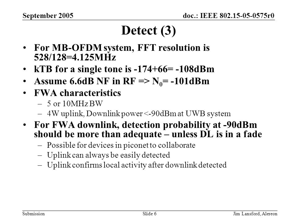 doc.: IEEE 802.15-05-0575r0 Submission September 2005 Jim Lansford, AlereonSlide 6 Detect (3) For MB-OFDM system, FFT resolution is 528/128=4.125MHz kTB for a single tone is -174+66= -108dBm Assume 6.6dB NF in RF => N 0 = -101dBm FWA characteristics –5 or 10MHz BW –4W uplink, Downlink power <-90dBm at UWB system For FWA downlink, detection probability at -90dBm should be more than adequate – unless DL is in a fade –Possible for devices in piconet to collaborate –Uplink can always be easily detected –Uplink confirms local activity after downlink detected