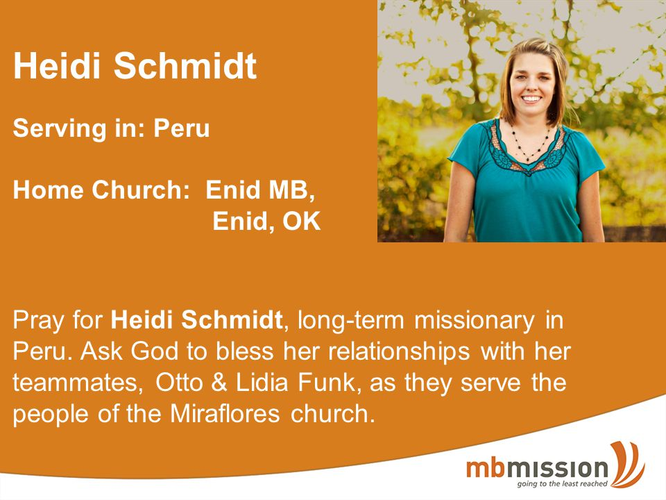 Heidi Schmidt Serving in: Peru Home Church: Enid MB, Enid, OK Pray for Heidi Schmidt, long-term missionary in Peru. Ask God to bless her relationships