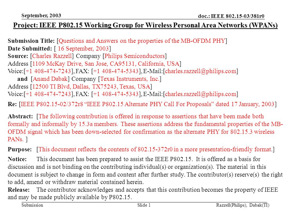 doc.: IEEE 802.15-03/381r0 Submission September, 2003 Razzell(Philips), Dabak(TI)Slide 1 Project: IEEE P802.15 Working Group for Wireless Personal Area Networks (WPANs) Submission Title: [Questions and Answers on the properties of the MB-OFDM PHY] Date Submitted: [ 16 September, 2003] Source: [Charles Razzell] Company [Philips Semiconductors] Address [1109 McKay Drive, San Jose, CA95131, California, USA] Voice:[+1 408-474-7243], FAX: [+1 408-474-5343], E-Mail:[charles.razzell@philips.com] and [Anand Dabak] Company [Texas Instruments, Inc.] Address [12500 TI Blvd, Dallas, TX75243, Texas, USA] Voice:[+1 408-474-7243], FAX: [+1 408-474-5343], E-Mail:[charles.razzell@philips.com] Re: [IEEE P802.15-02/372r8 IEEE P802.15 Alternate PHY Call For Proposals dated 17 January, 2003] Abstract:[The following contribution is offered in response to assertions that have been made both formally and informally by 15.3a members.