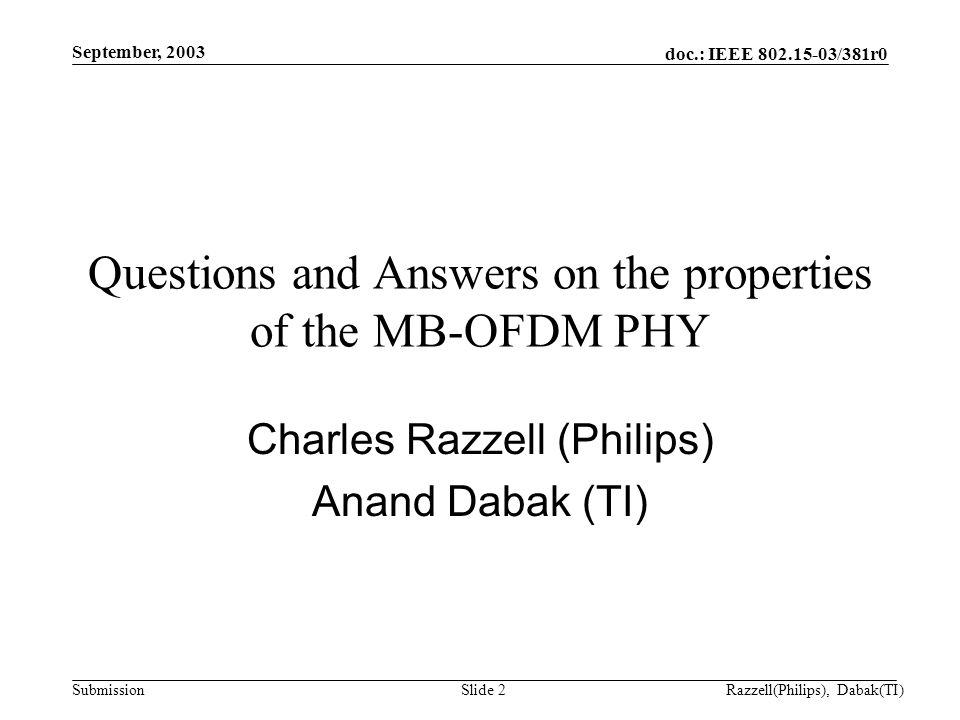 doc.: IEEE 802.15-03/381r0 Submission September, 2003 Razzell(Philips), Dabak(TI)Slide 2 Questions and Answers on the properties of the MB-OFDM PHY Charles Razzell (Philips) Anand Dabak (TI)