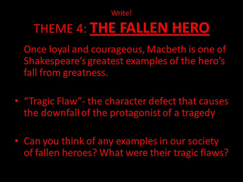 "Write! THEME 4: THE FALLEN HERO Once loyal and courageous, Macbeth is one of Shakespeare's greatest examples of the hero's fall from greatness. ""Tragi"