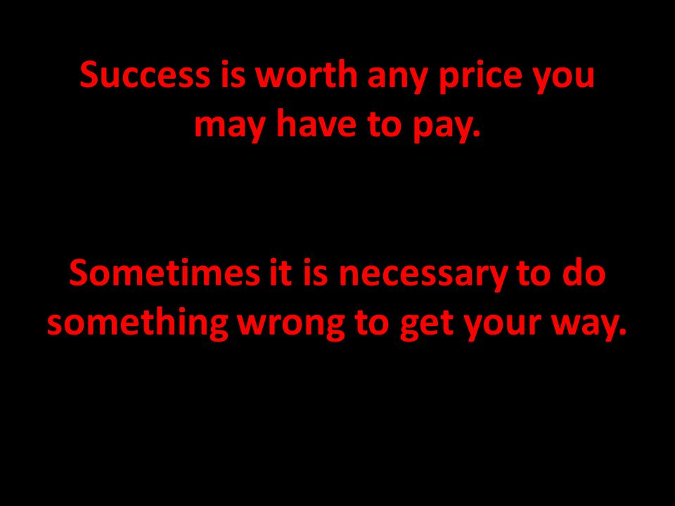 Success is worth any price you may have to pay. Sometimes it is necessary to do something wrong to get your way.