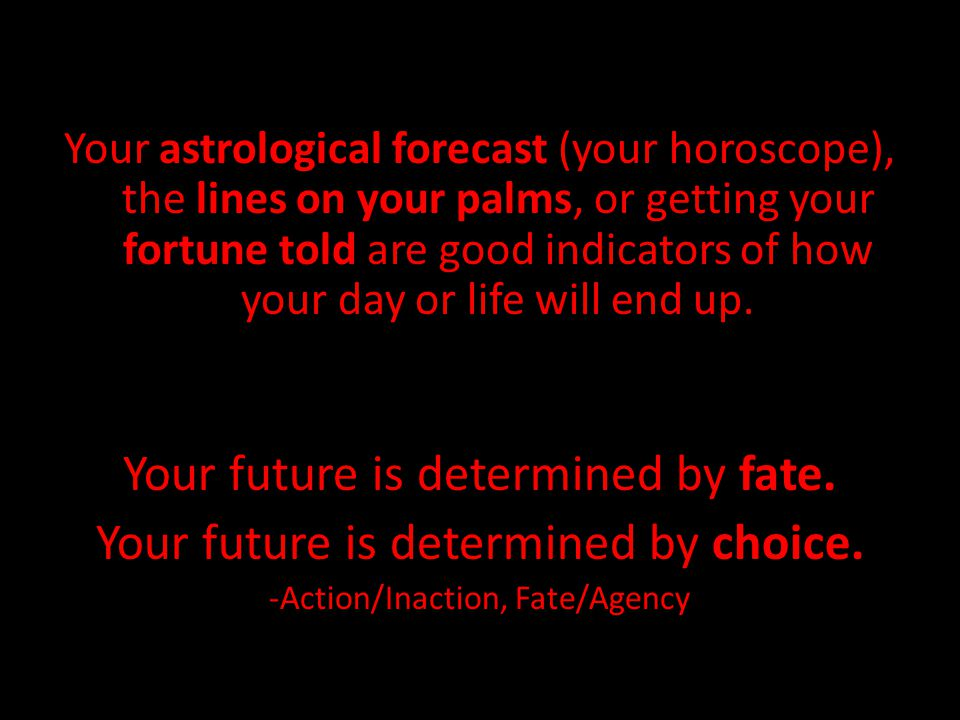 Your astrological forecast (your horoscope), the lines on your palms, or getting your fortune told are good indicators of how your day or life will en