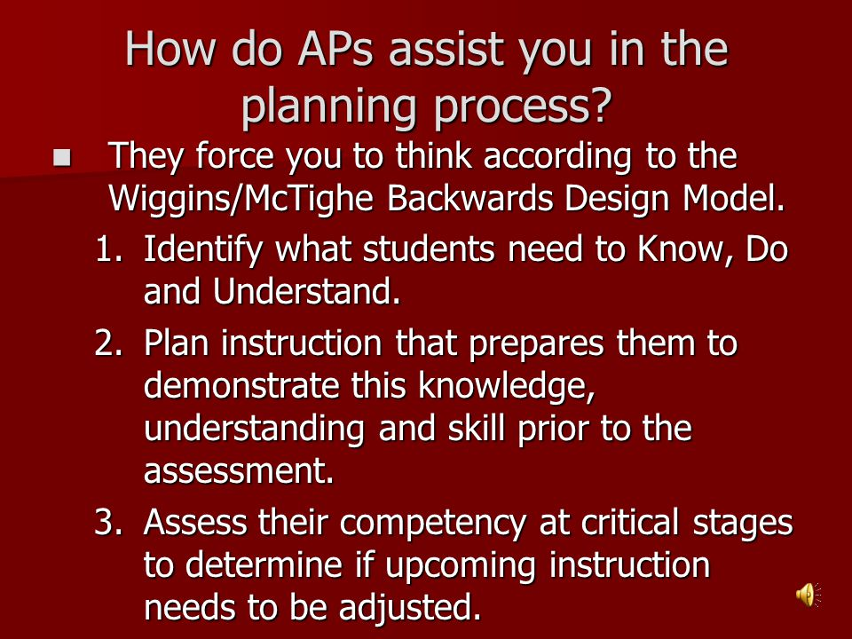 How do APs assist you in the planning process? They force you to think according to the Wiggins/McTighe Backwards Design Model. They force you to thin