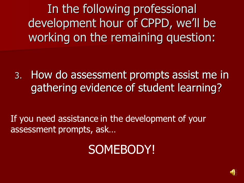 In the following professional development hour of CPPD, we'll be working on the remaining question: 3. How do assessment prompts assist me in gatherin
