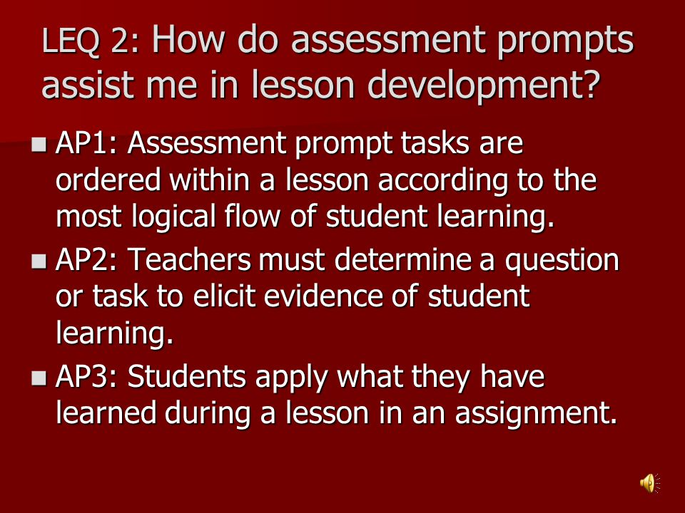 LEQ 2: How do assessment prompts assist me in lesson development? AP1: Assessment prompt tasks are ordered within a lesson according to the most logic