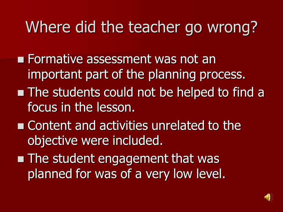 Where did the teacher go wrong? Formative assessment was not an important part of the planning process. Formative assessment was not an important part
