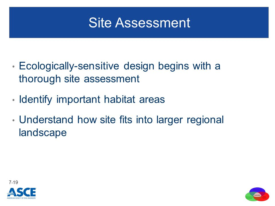 Ecologically-sensitive design begins with a thorough site assessment Identify important habitat areas Understand how site fits into larger regional landscape Site Assessment 7-19