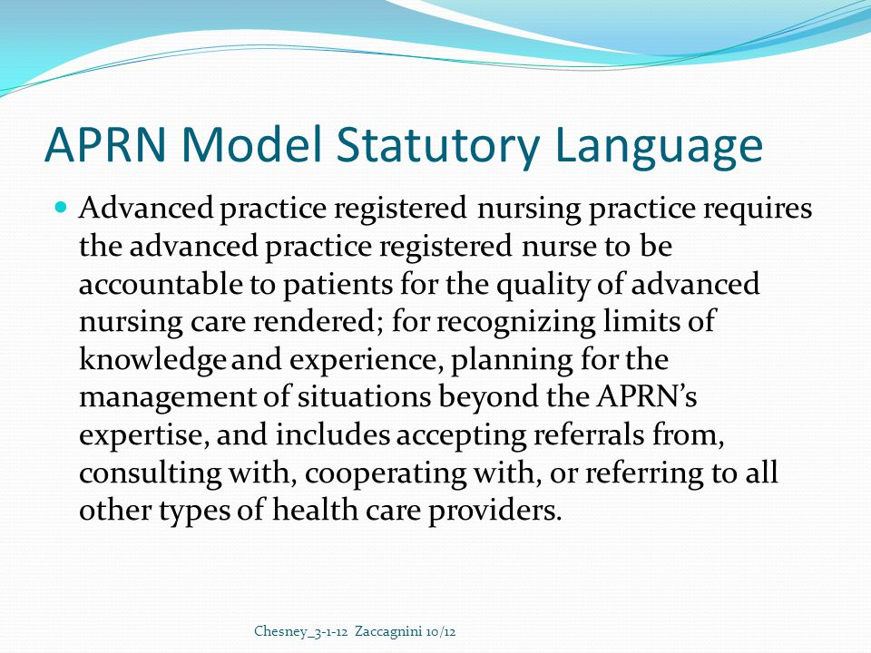 APRN Model Statutory Language Advanced practice registered nursing practice requires the advanced practice registered nurse to be accountable to patients for the quality of advanced nursing care rendered; for recognizing limits of knowledge and experience, planning for the management of situations beyond the APRN's expertise, and includes accepting referrals from, consulting with, cooperating with, or referring to all other types of health care providers.
