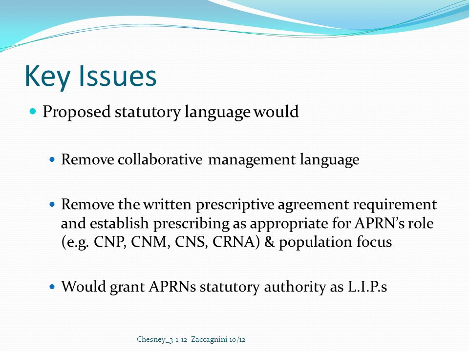 Key Issues Proposed statutory language would Remove collaborative management language Remove the written prescriptive agreement requirement and establish prescribing as appropriate for APRN's role (e.g.