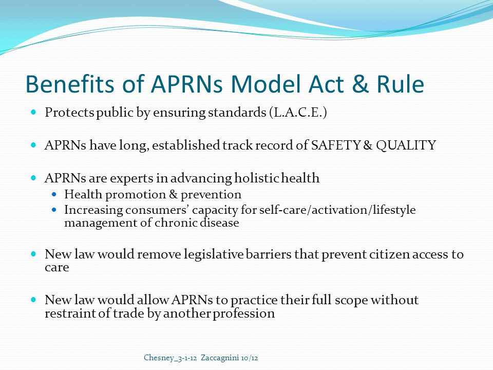 Benefits of APRNs Model Act & Rule Protects public by ensuring standards (L.A.C.E.) APRNs have long, established track record of SAFETY & QUALITY APRNs are experts in advancing holistic health Health promotion & prevention Increasing consumers' capacity for self-care/activation/lifestyle management of chronic disease New law would remove legislative barriers that prevent citizen access to care New law would allow APRNs to practice their full scope without restraint of trade by another profession Chesney_3-1-12 Zaccagnini 10/12