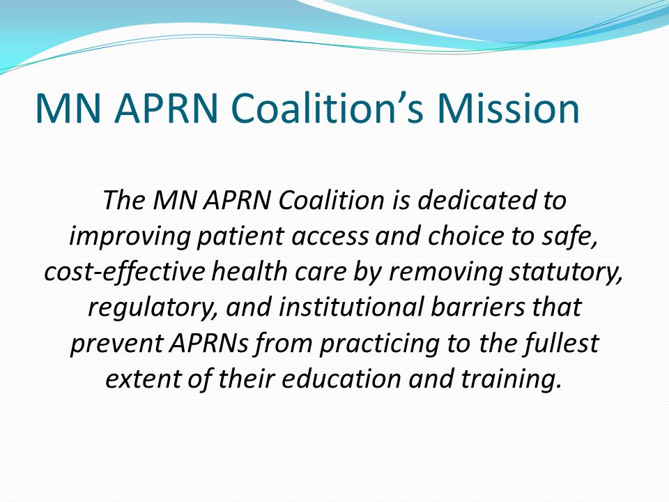 MN APRN Coalition's Mission The MN APRN Coalition is dedicated to improving patient access and choice to safe, cost-effective health care by removing statutory, regulatory, and institutional barriers that prevent APRNs from practicing to the fullest extent of their education and training.