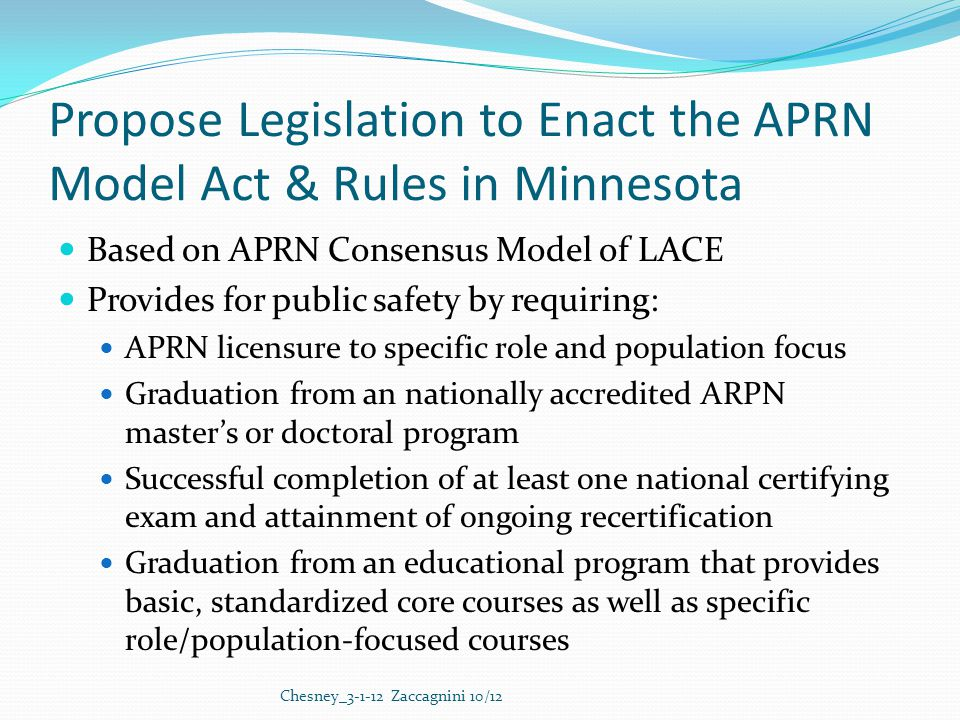 Propose Legislation to Enact the APRN Model Act & Rules in Minnesota Based on APRN Consensus Model of LACE Provides for public safety by requiring: APRN licensure to specific role and population focus Graduation from an nationally accredited ARPN master's or doctoral program Successful completion of at least one national certifying exam and attainment of ongoing recertification Graduation from an educational program that provides basic, standardized core courses as well as specific role/population-focused courses Chesney_3-1-12 Zaccagnini 10/12