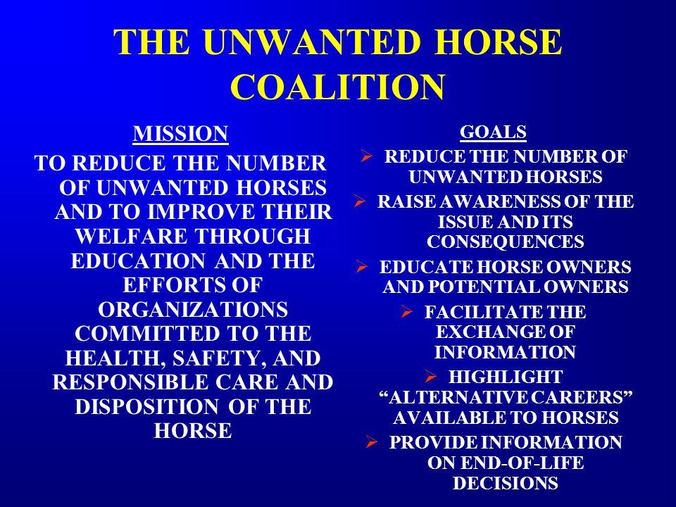THE UNWANTED HORSE COALITION MISSION TO REDUCE THE NUMBER OF UNWANTED HORSES AND TO IMPROVE THEIR WELFARE THROUGH EDUCATION AND THE EFFORTS OF ORGANIZATIONS COMMITTED TO THE HEALTH, SAFETY, AND RESPONSIBLE CARE AND DISPOSITION OF THE HORSE GOALS  REDUCE THE NUMBER OF UNWANTED HORSES  RAISE AWARENESS OF THE ISSUE AND ITS CONSEQUENCES  EDUCATE HORSE OWNERS AND POTENTIAL OWNERS  FACILITATE THE EXCHANGE OF INFORMATION  HIGHLIGHT ALTERNATIVE CAREERS AVAILABLE TO HORSES  PROVIDE INFORMATION ON END-OF-LIFE DECISIONS