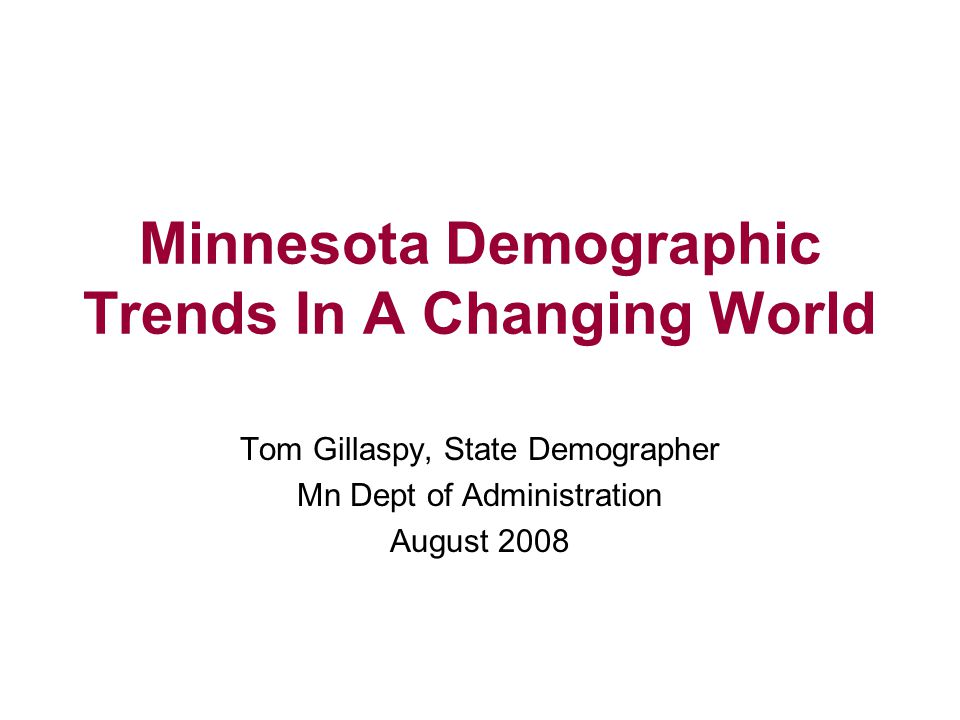 Minnesota Demographic Trends In A Changing World Tom Gillaspy, State Demographer Mn Dept of Administration August 2008