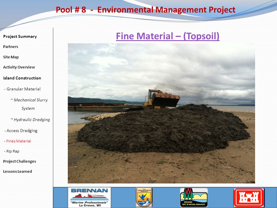 Fine Material – (Topsoil) Pool # 8 - Environmental Management Project Project Summary Partners Site Map Activity Overview Island Construction - Granular Material ~ Mechanical Slurry System ~ Hydraulic Dredging - Access Dredging - Fines Material - Rip Rap Project Challenges Lessons Learned