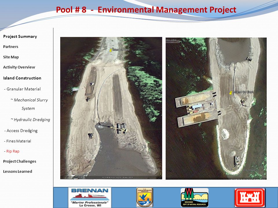 Pool # 8 - Environmental Management Project Project Summary Partners Site Map Activity Overview Island Construction - Granular Material ~ Mechanical Slurry System ~ Hydraulic Dredging - Access Dredging - Fines Material - Rip Rap Project Challenges Lessons Learned
