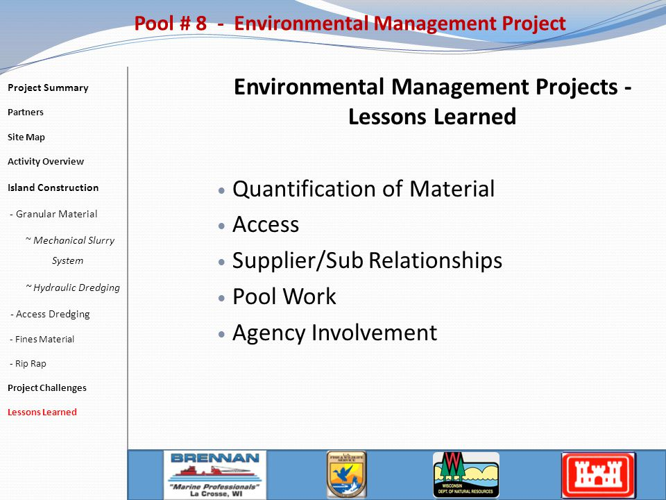 Environmental Management Projects - Lessons Learned Quantification of Material Access Supplier/Sub Relationships Pool Work Agency Involvement Pool # 8 - Environmental Management Project Project Summary Partners Site Map Activity Overview Island Construction - Granular Material ~ Mechanical Slurry System ~ Hydraulic Dredging - Access Dredging - Fines Material - Rip Rap Project Challenges Lessons Learned