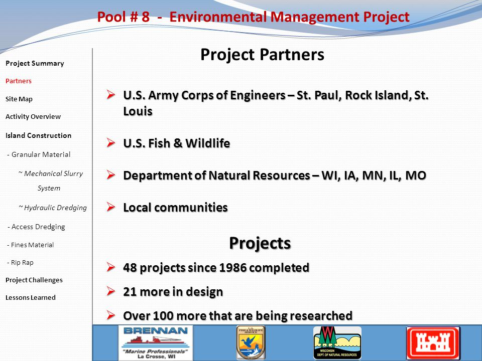 Pool # 8 - Environmental Management Project- 5 Phases – covers 10,297 acres Project Summary Partners Site Map Activity Overview Island Construction - Granular Material ~ Mechanical Slurry System ~ Hydraulic Dredging - Access Dredging - Fines Material - Rip Rap Project Challenges Lessons Learned