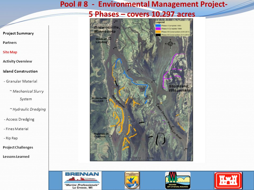 Activity Overview 4 Islands and 1 Rock Dike 1.2 Miles in Total Length 142,00 CY – Granular Material 23,000 TN of Rock Placed 16,000 CY – Fine Materials 21 Acres of Seeding and Willow Planting Pool # 8 - Environmental Management Project Project Summary Partners Site Map Activity Overview Island Construction - Granular Material ~ Mechanical Slurry System ~ Hydraulic Dredging - Access Dredging - Fines Material - Rip Rap Project Challenges Lessons Learned