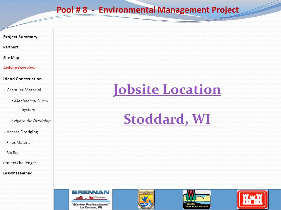 Pool # 8 - Environmental Management Project Jobsite Location Stoddard, WI Project Summary Partners Site Map Activity Overview Island Construction - Granular Material ~ Mechanical Slurry System ~ Hydraulic Dredging - Access Dredging - Fines Material - Rip Rap Project Challenges Lessons Learned
